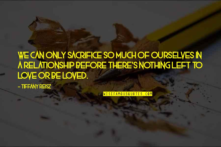 To Be Loved Quotes By Tiffany Reisz: We can only sacrifice so much of ourselves