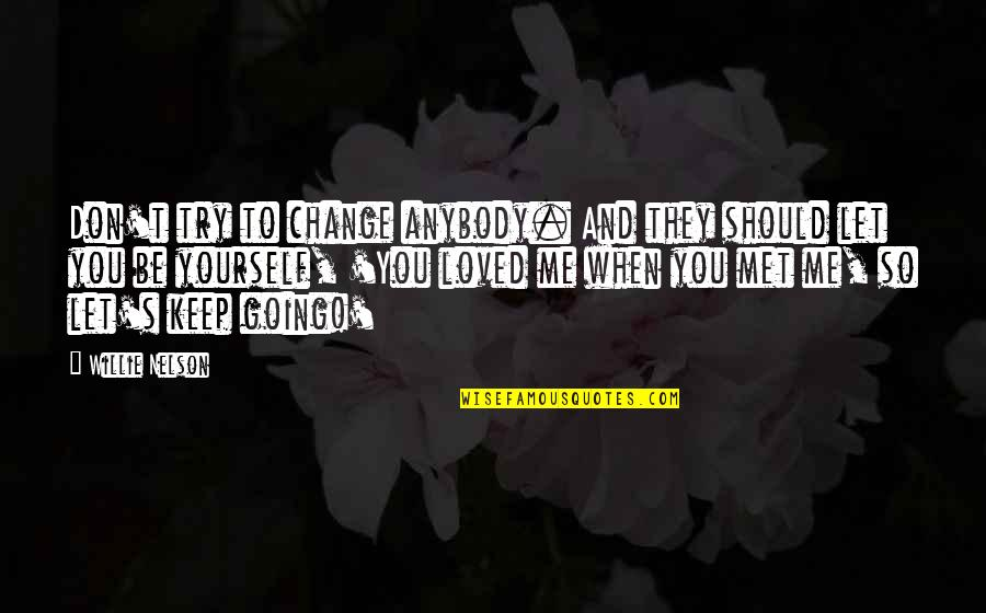 To Be Loved Quotes By Willie Nelson: Don't try to change anybody. And they should