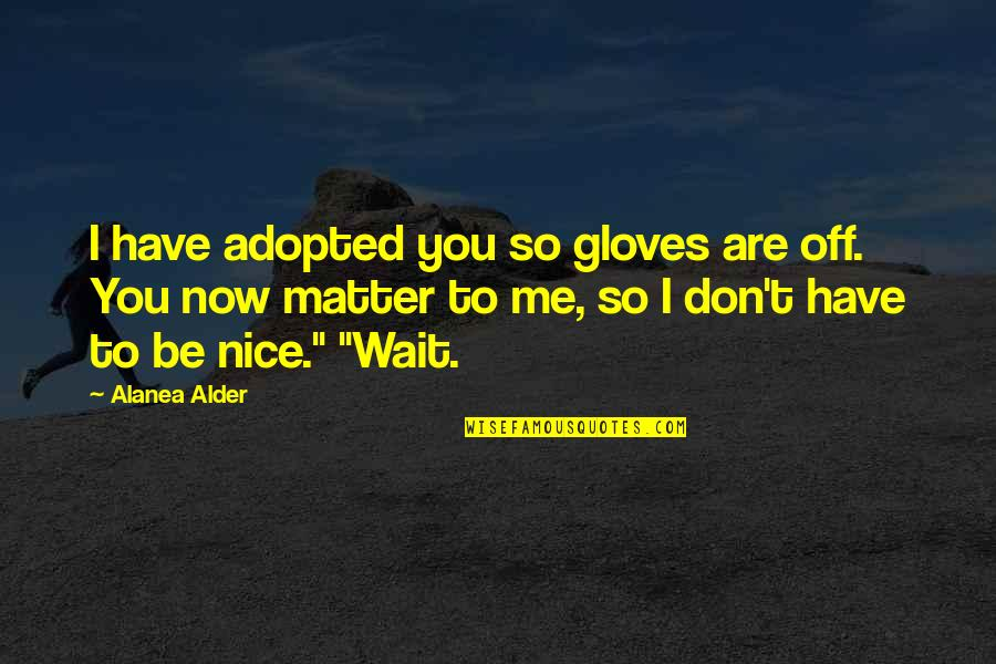 To Be Nice Quotes By Alanea Alder: I have adopted you so gloves are off.