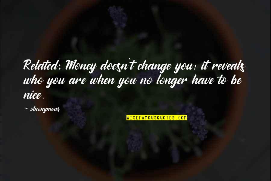 To Be Nice Quotes By Anonymous: Related: Money doesn't change you; it reveals who