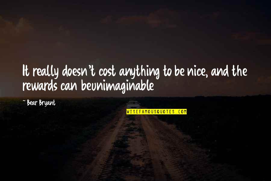 To Be Nice Quotes By Bear Bryant: It really doesn't cost anything to be nice,