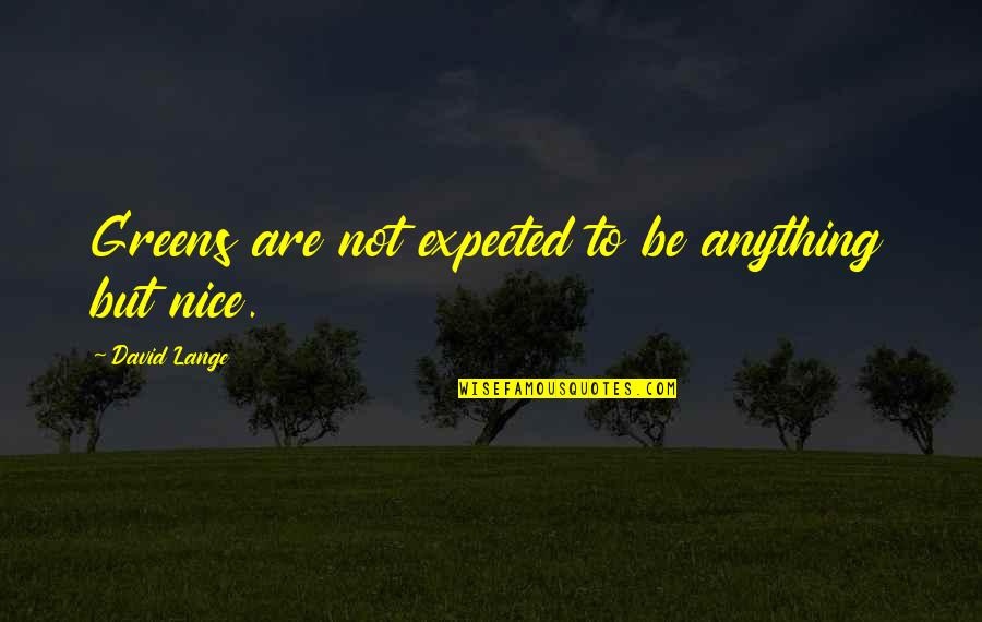 To Be Nice Quotes By David Lange: Greens are not expected to be anything but