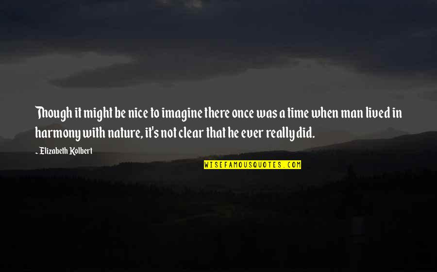 To Be Nice Quotes By Elizabeth Kolbert: Though it might be nice to imagine there