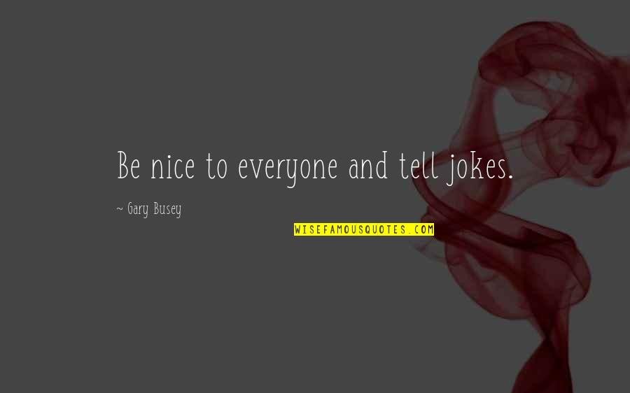 To Be Nice Quotes By Gary Busey: Be nice to everyone and tell jokes.