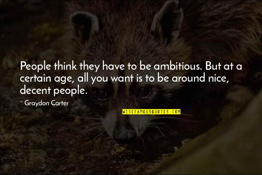 To Be Nice Quotes By Graydon Carter: People think they have to be ambitious. But
