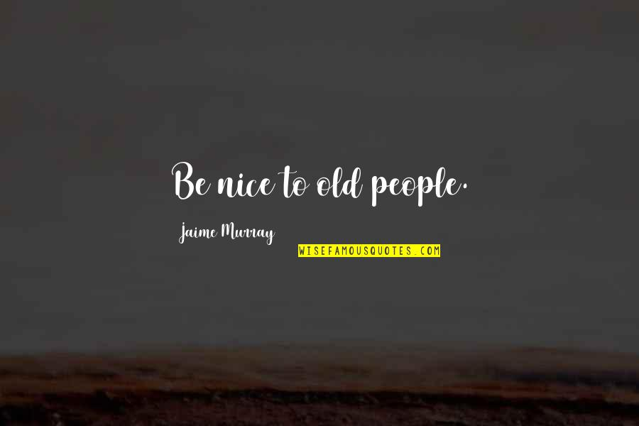 To Be Nice Quotes By Jaime Murray: Be nice to old people.