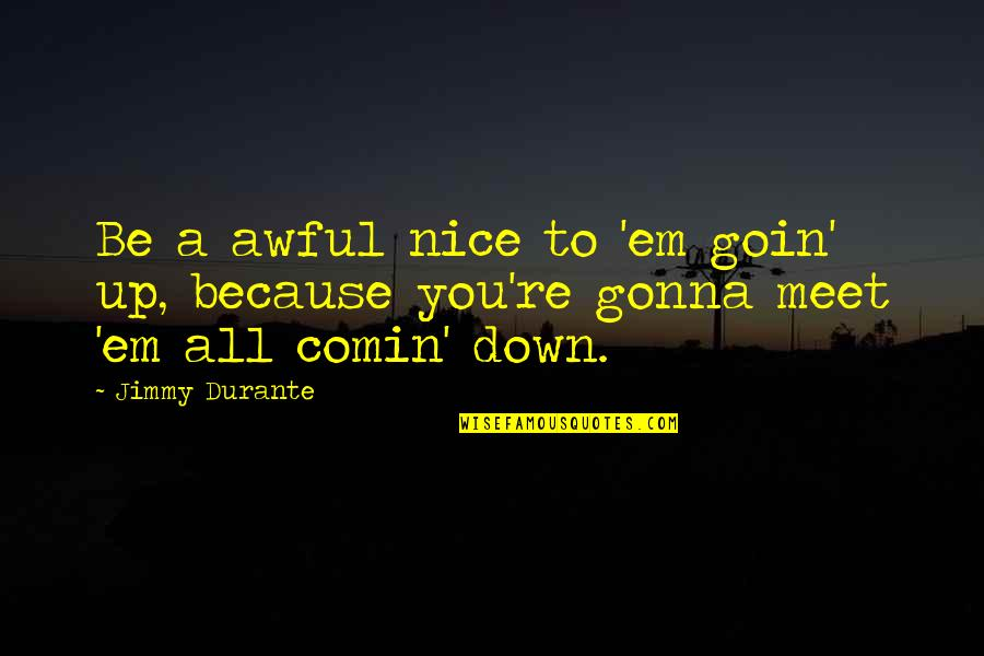 To Be Nice Quotes By Jimmy Durante: Be a awful nice to 'em goin' up,