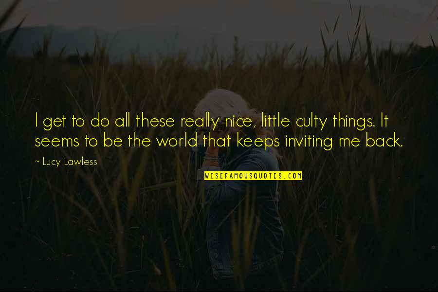 To Be Nice Quotes By Lucy Lawless: I get to do all these really nice,