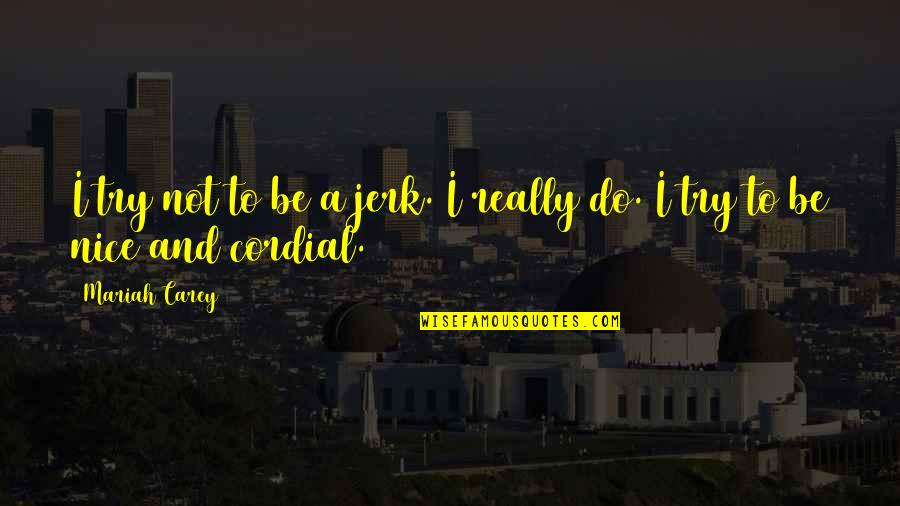 To Be Nice Quotes By Mariah Carey: I try not to be a jerk. I