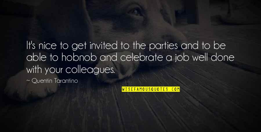 To Be Nice Quotes By Quentin Tarantino: It's nice to get invited to the parties