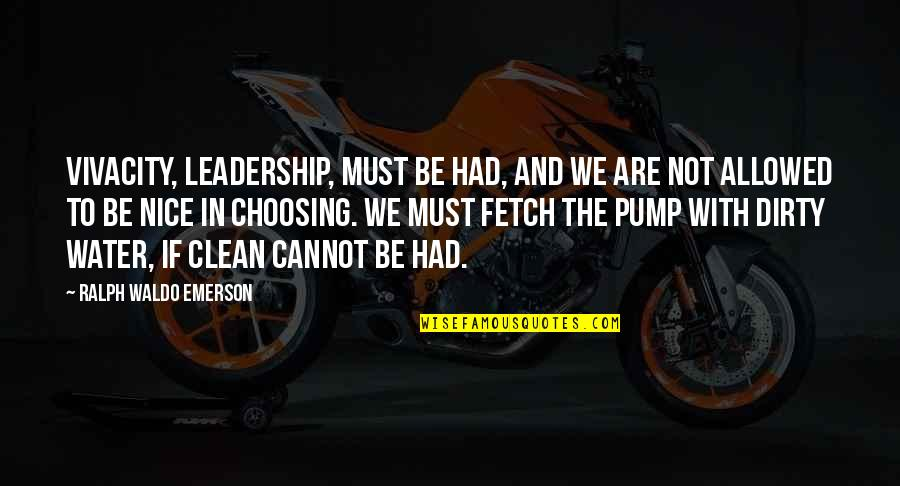 To Be Nice Quotes By Ralph Waldo Emerson: Vivacity, leadership, must be had, and we are
