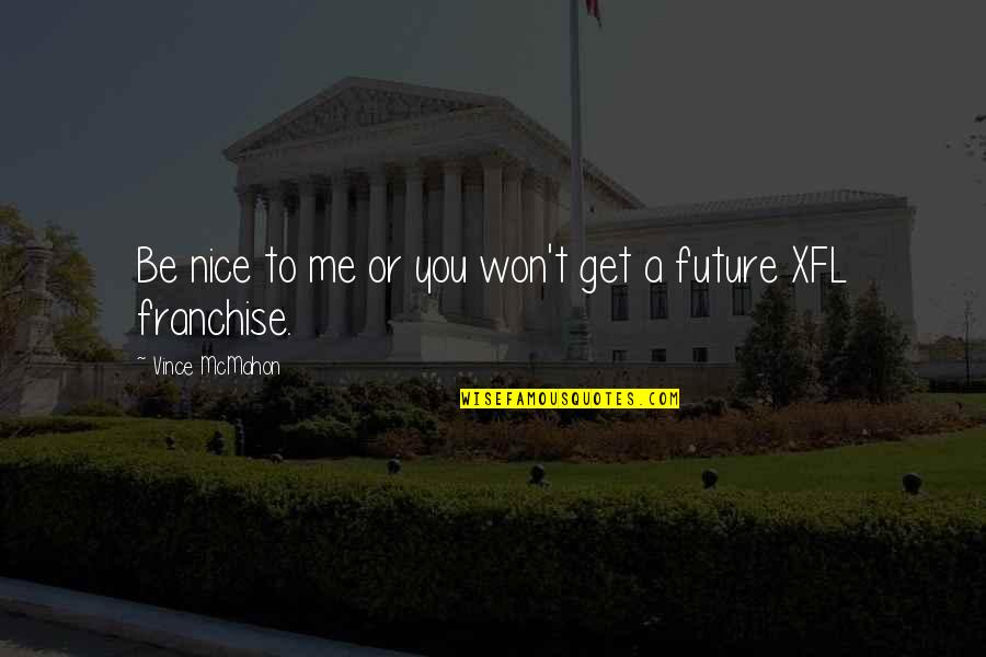 To Be Nice Quotes By Vince McMahon: Be nice to me or you won't get