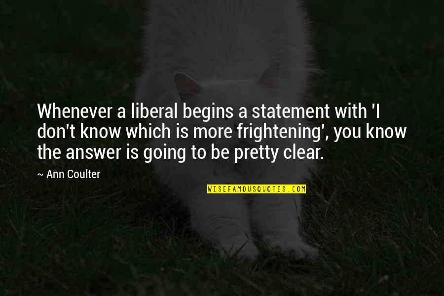 To Be With You Quotes By Ann Coulter: Whenever a liberal begins a statement with 'I