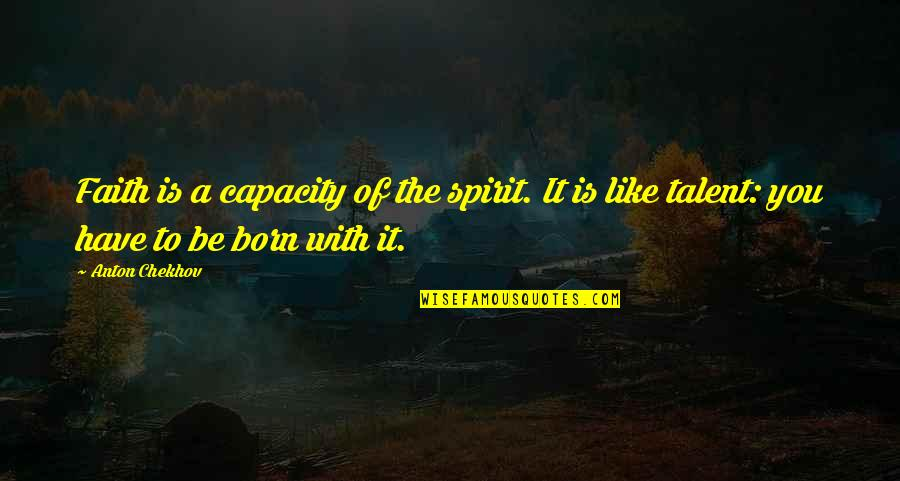 To Be With You Quotes By Anton Chekhov: Faith is a capacity of the spirit. It