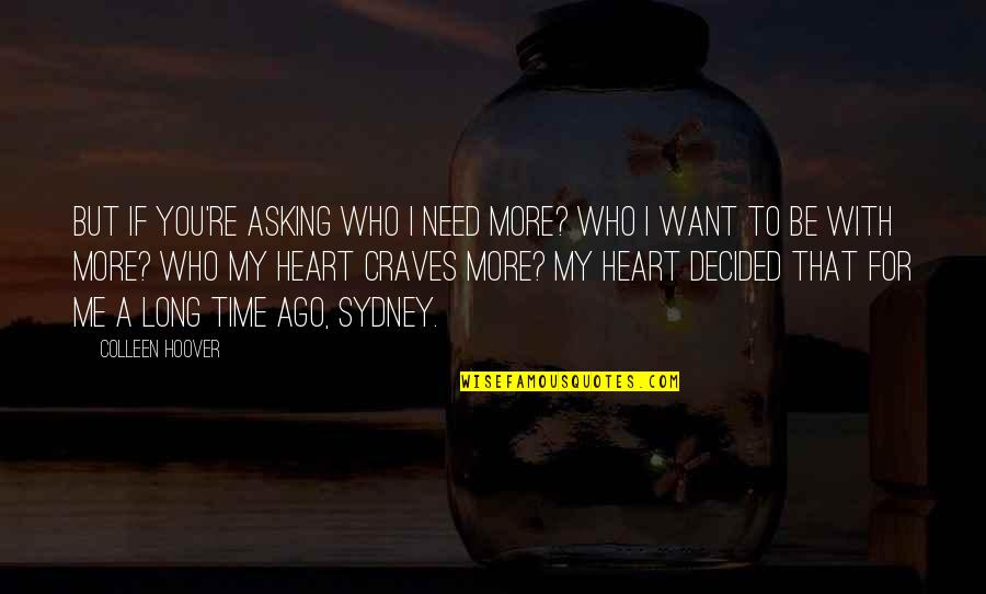 To Be With You Quotes By Colleen Hoover: But if you're asking who I need more?