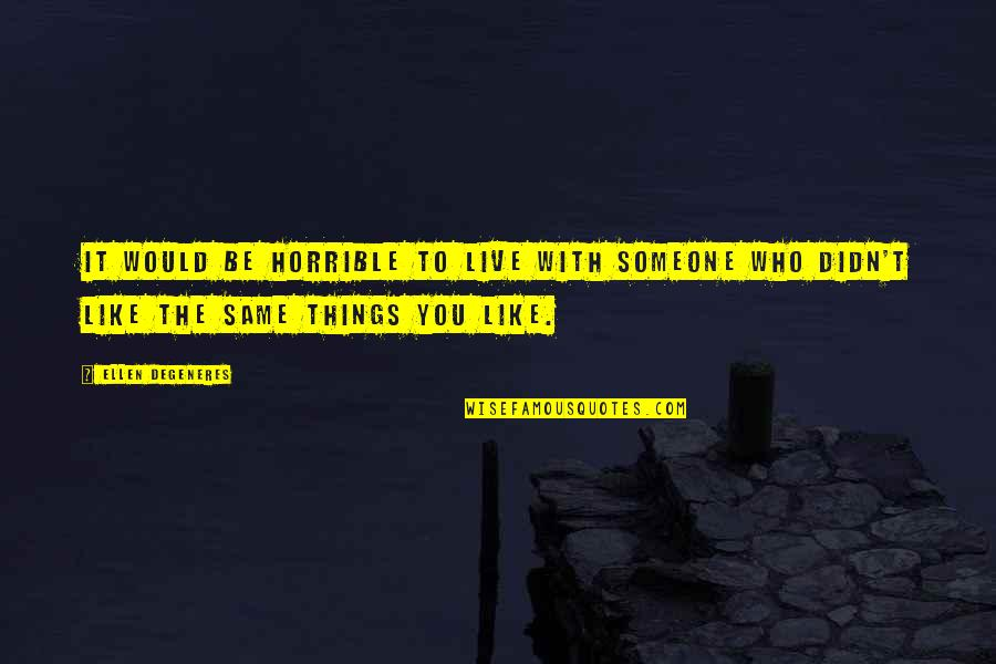 To Be With You Quotes By Ellen DeGeneres: It would be horrible to live with someone