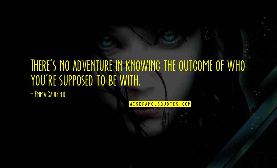 To Be With You Quotes By Emma Caulfield: There's no adventure in knowing the outcome of