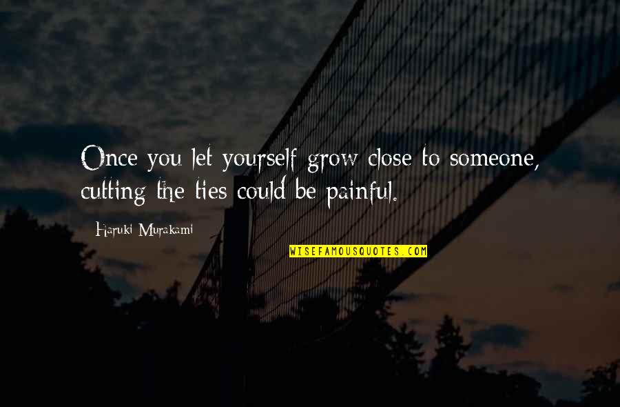 To Be With You Quotes By Haruki Murakami: Once you let yourself grow close to someone,