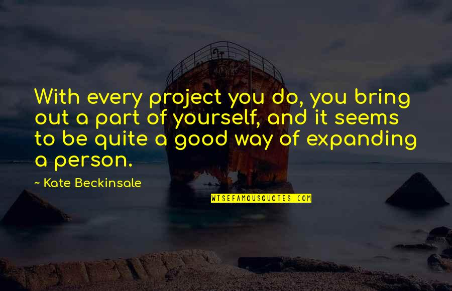 To Be With You Quotes By Kate Beckinsale: With every project you do, you bring out