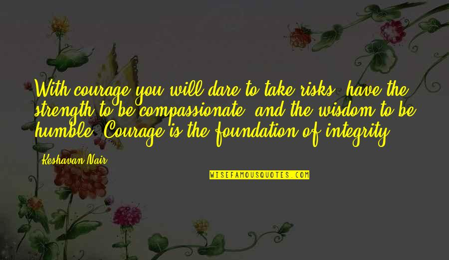 To Be With You Quotes By Keshavan Nair: With courage you will dare to take risks,