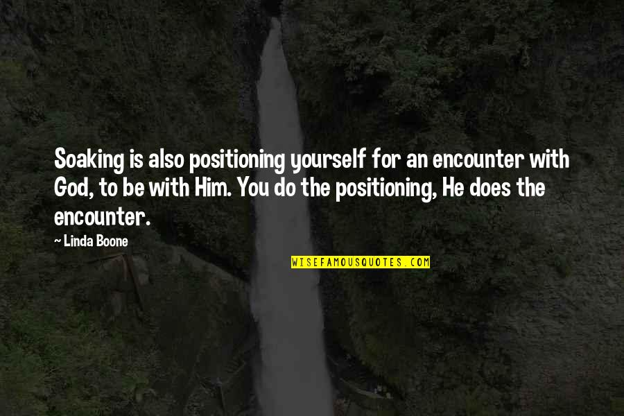 To Be With You Quotes By Linda Boone: Soaking is also positioning yourself for an encounter
