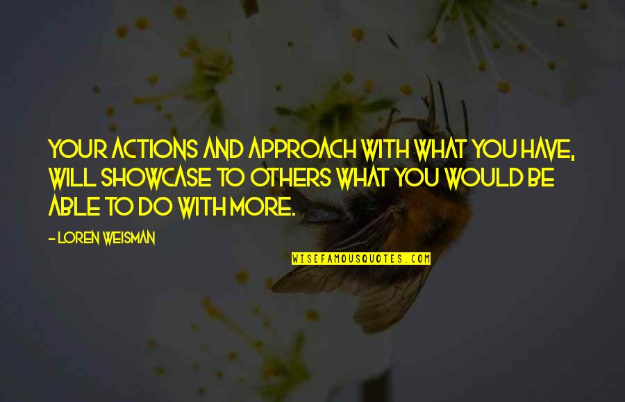 To Be With You Quotes By Loren Weisman: Your actions and approach with what you have,