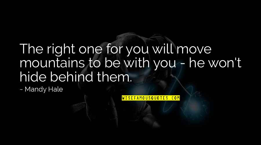 To Be With You Quotes By Mandy Hale: The right one for you will move mountains