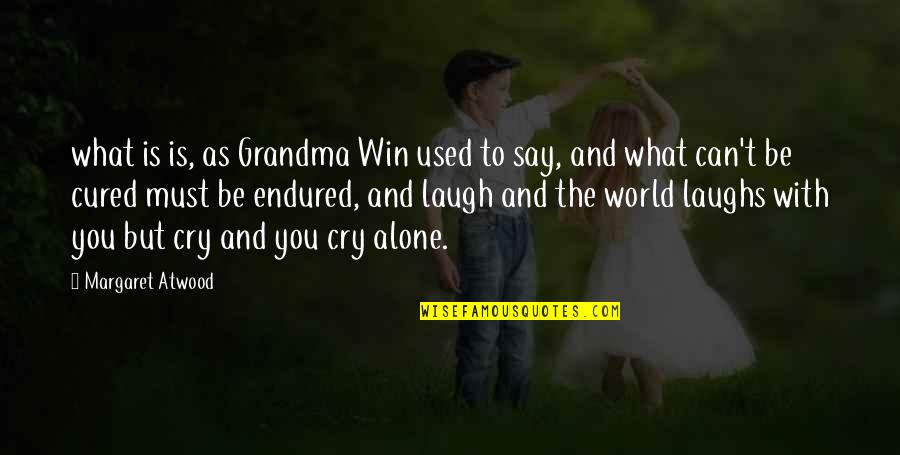To Be With You Quotes By Margaret Atwood: what is is, as Grandma Win used to