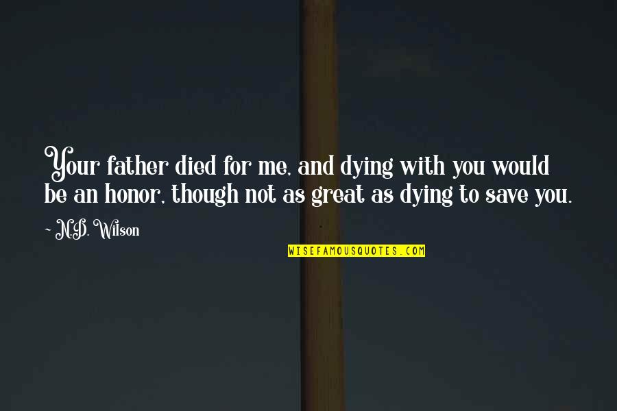 To Be With You Quotes By N.D. Wilson: Your father died for me, and dying with