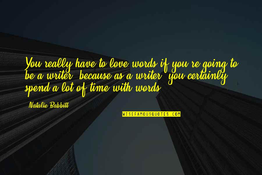 To Be With You Quotes By Natalie Babbitt: You really have to love words if you're