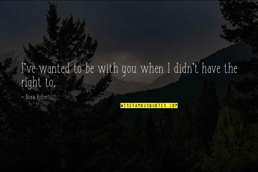 To Be With You Quotes By Nora Roberts: I've wanted to be with you when I