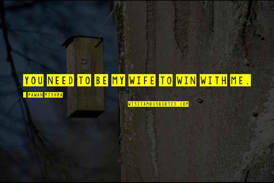 To Be With You Quotes By Pawan Mishra: You need to be my wife to win