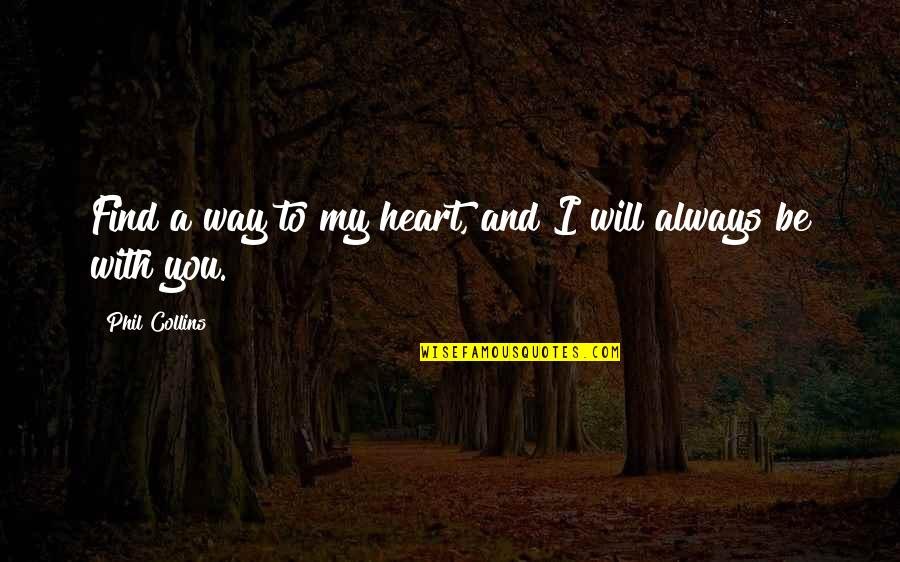 To Be With You Quotes By Phil Collins: Find a way to my heart, and I