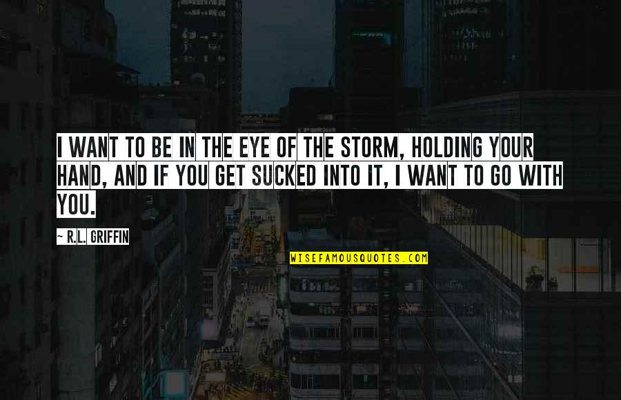 To Be With You Quotes By R.L. Griffin: I want to be in the eye of