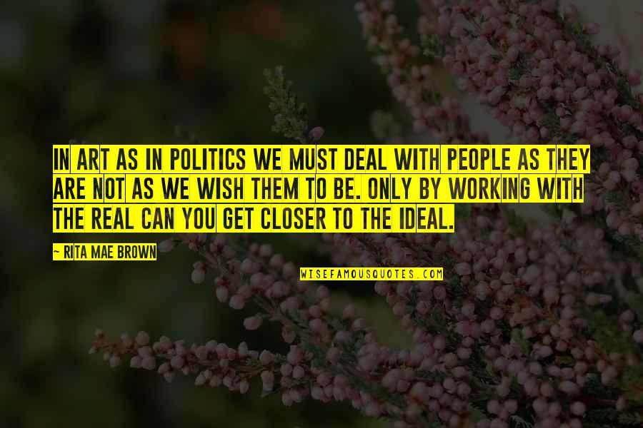 To Be With You Quotes By Rita Mae Brown: In art as in politics we must deal