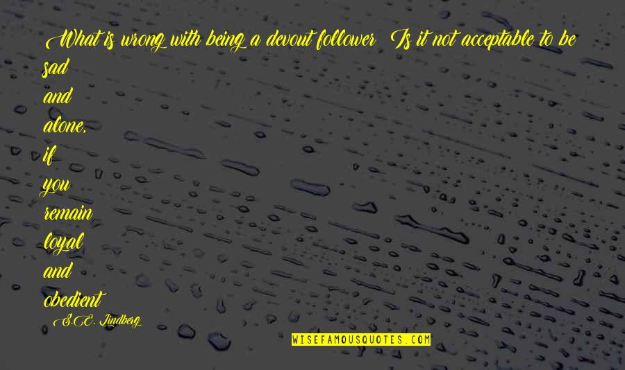 To Be With You Quotes By S.E. Lindberg: What is wrong with being a devout follower?