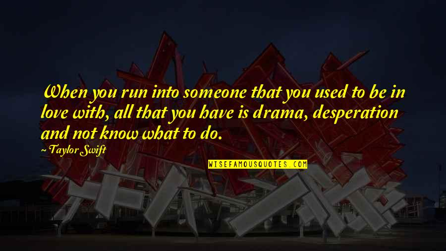 To Be With You Quotes By Taylor Swift: When you run into someone that you used
