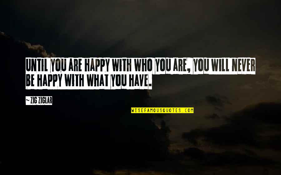 To Be With You Quotes By Zig Ziglar: Until you are happy with who you are,