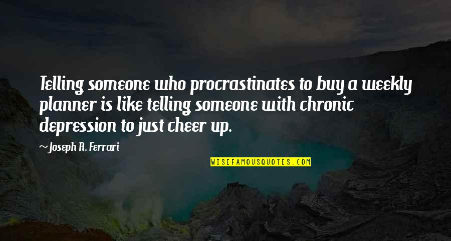 To Cheer Someone Up Quotes By Joseph R. Ferrari: Telling someone who procrastinates to buy a weekly