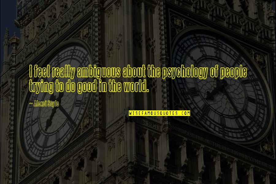 To Feel Good Quotes By Alexei Sayle: I feel really ambiguous about the psychology of
