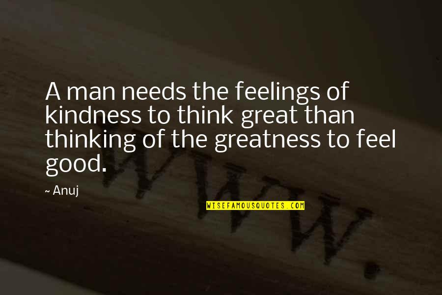 To Feel Good Quotes By Anuj: A man needs the feelings of kindness to
