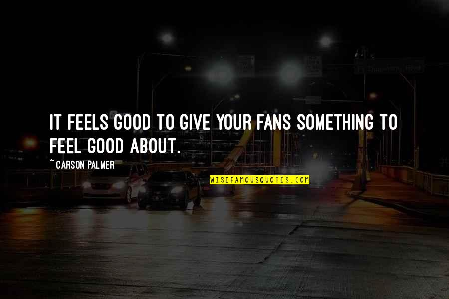 To Feel Good Quotes By Carson Palmer: It feels good to give your fans something