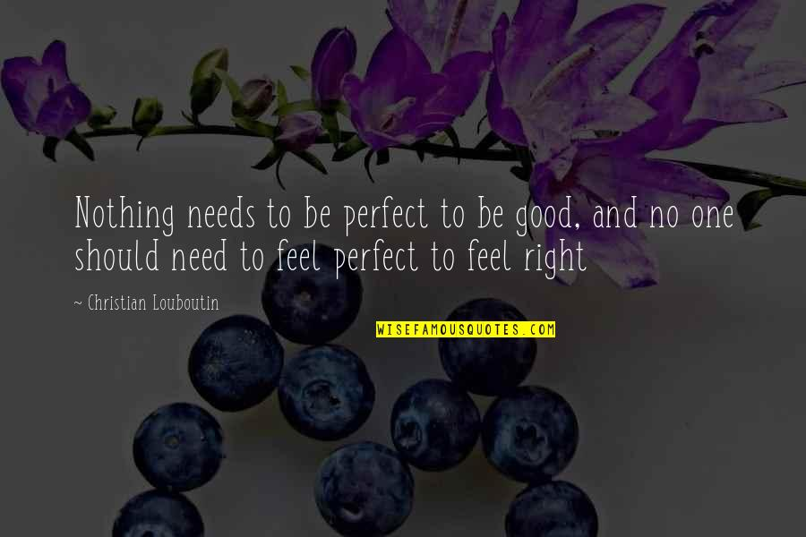 To Feel Good Quotes By Christian Louboutin: Nothing needs to be perfect to be good,