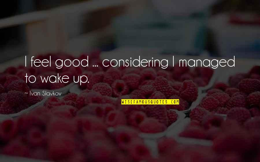 To Feel Good Quotes By Ivan Slavkov: I feel good ... considering I managed to