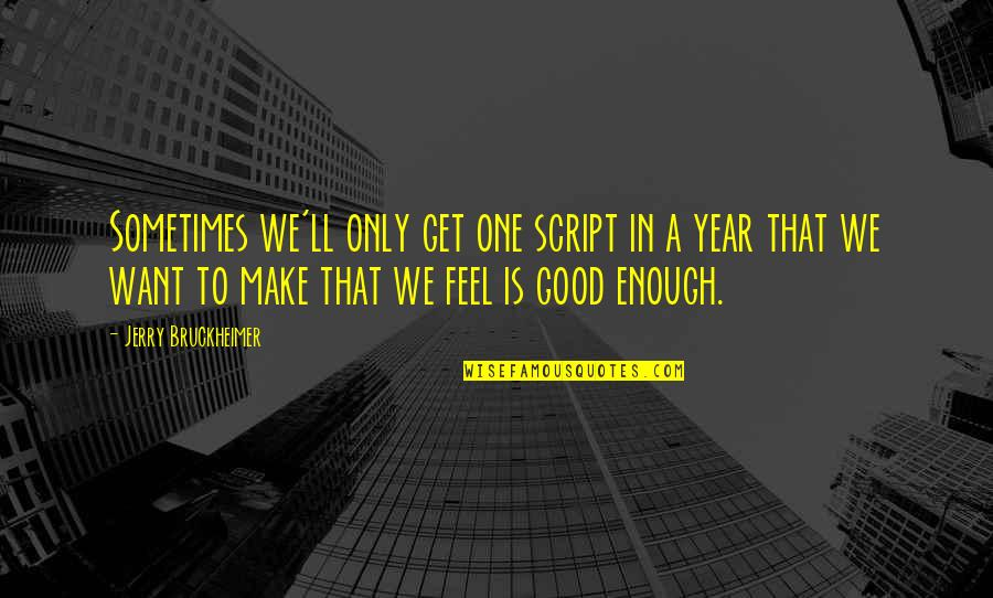 To Feel Good Quotes By Jerry Bruckheimer: Sometimes we'll only get one script in a