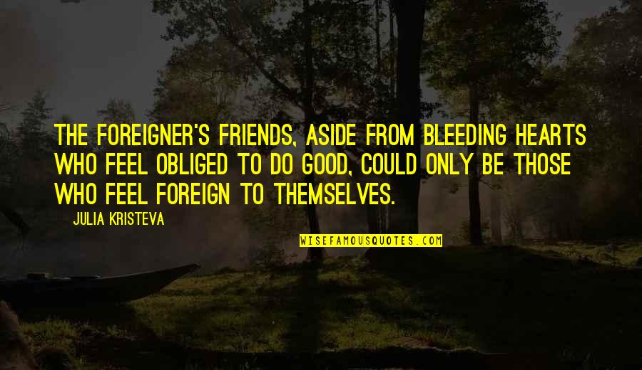 To Feel Good Quotes By Julia Kristeva: The foreigner's friends, aside from bleeding hearts who