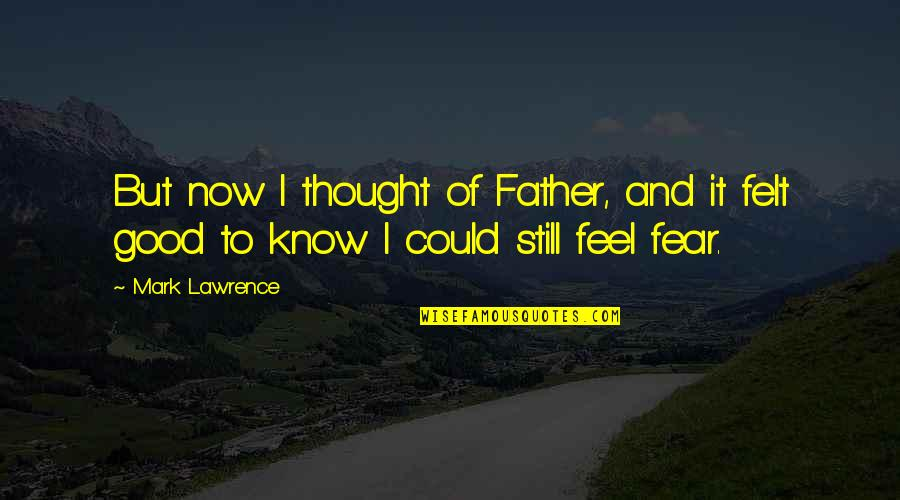 To Feel Good Quotes By Mark Lawrence: But now I thought of Father, and it
