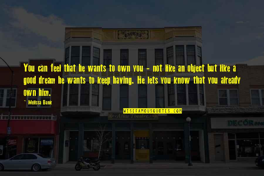 To Feel Good Quotes By Melissa Bank: You can feel that he wants to own