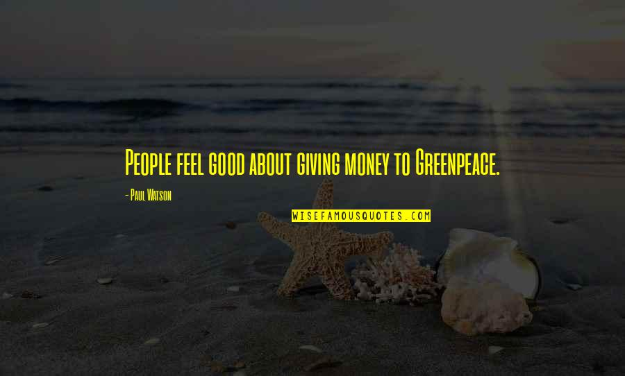 To Feel Good Quotes By Paul Watson: People feel good about giving money to Greenpeace.