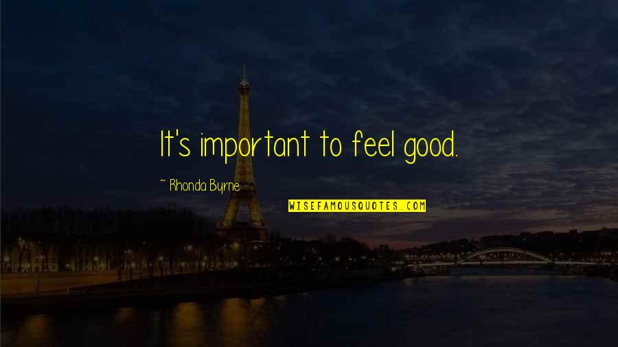To Feel Good Quotes By Rhonda Byrne: It's important to feel good.